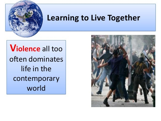 Learning to Live Together Violence all too often dominates life in the contemporary world
