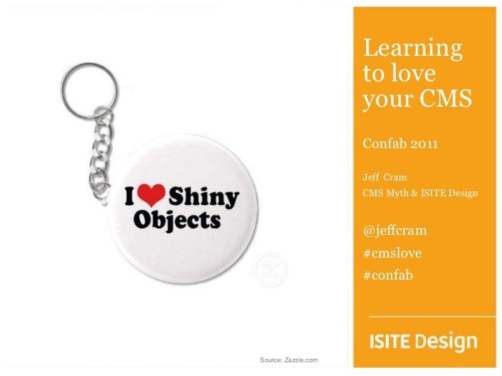 Learning to love your CMS<br />Confab 2011<br />Jeff  Cram<br />CMS Myth & ISITE Design<br />@jeffcram<br />#cmslove<br />...