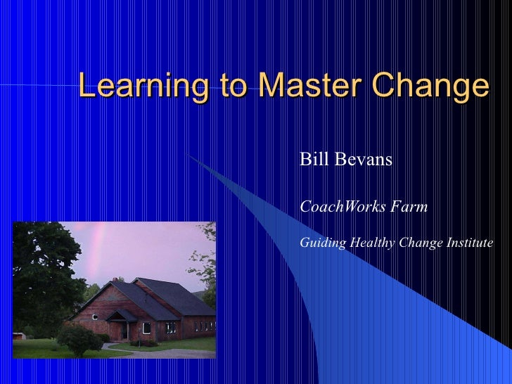 Learning to Master Change Bill Bevans CoachWorks Farm   Guiding Healthy Change Institute