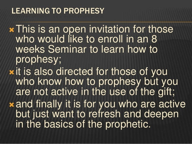 LEARNING TO PROPHESY This   is an open invitation for those  who would like to enroll in an 8  weeks Seminar to learn how...