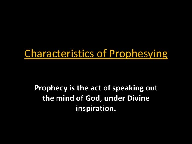 Characteristics of Prophesying  Prophecy is the act of speaking out    the mind of God, under Divine              inspirat...