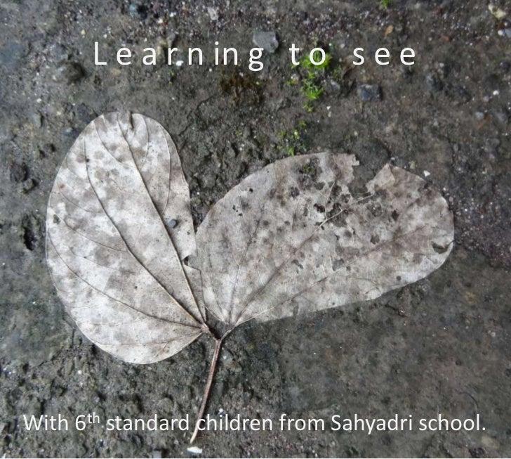 L e a r n in g t o s e eWith 6th standard children from Sahyadri school.