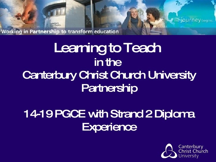 Learning to Teach in the Canterbury Christ Church University Partnership   14-19 PGCE with Strand 2 Diploma Experience
