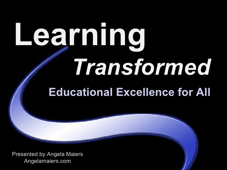 Learning                      Transformed              Educational Excellence for All     Presented by Angela Maiers     A...