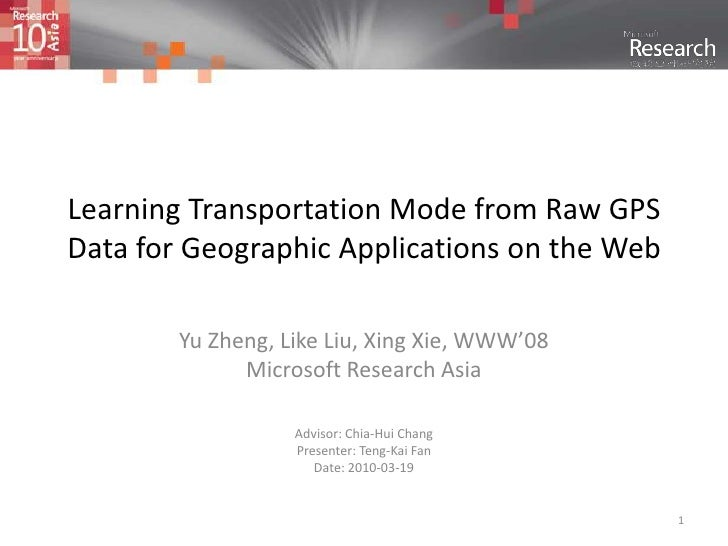 1<br />Learning Transportation Mode from Raw GPS Data for Geographic Applications on the Web<br />Yu Zheng, Like Liu, Xing...