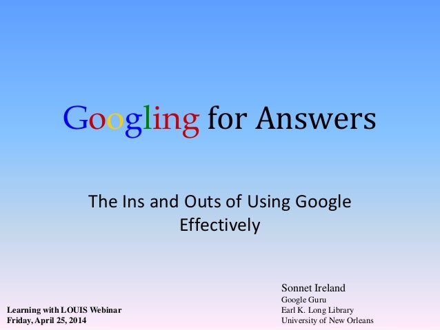 Googling for Answers The Ins and Outs of Using Google Effectively Sonnet Ireland Google Guru Earl K. Long Library Universi...