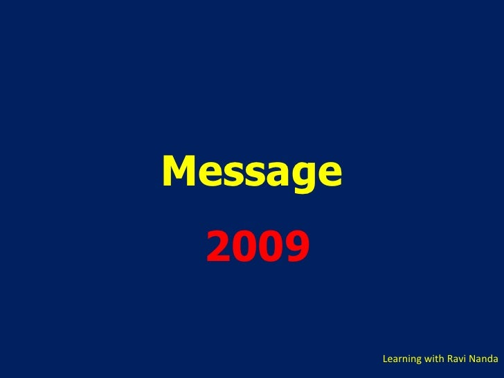 . <ul><li>Message </li></ul><ul><li>2009 </li></ul>Learning with Ravi Nanda