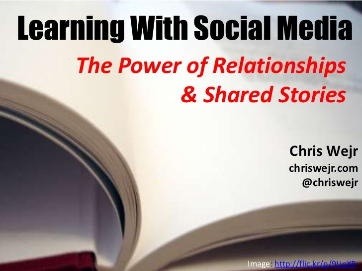 Learning With Social Media    The Power of Relationships             & Shared Stories                               Chris ...
