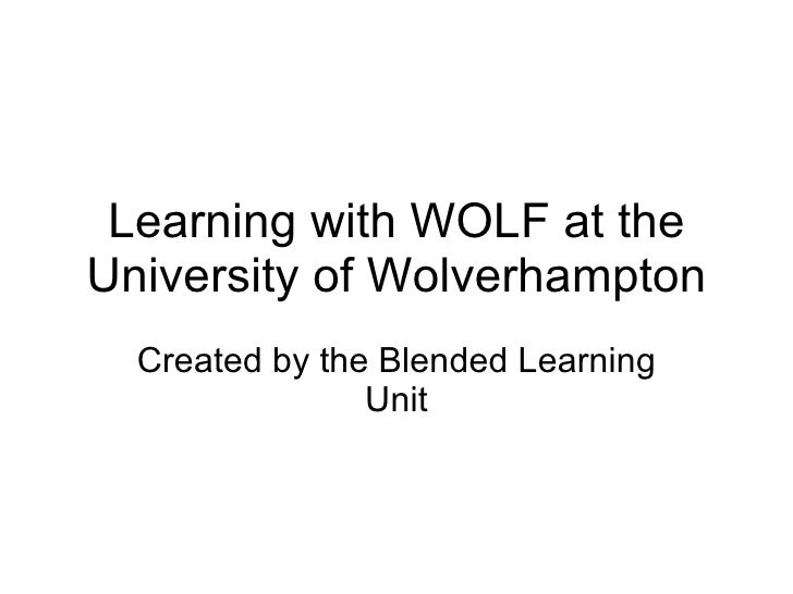 Learning with WOLF at the University of Wolverhampton Created by the Blended Learning Unit