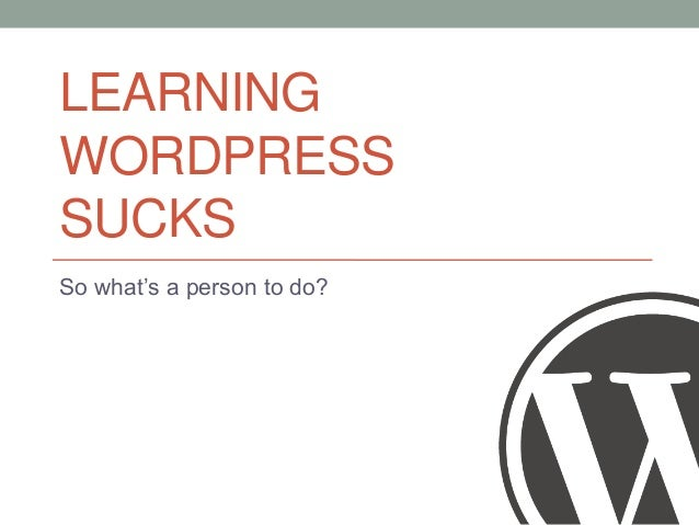 LEARNING WORDPRESS SUCKS So what's a person to do?
