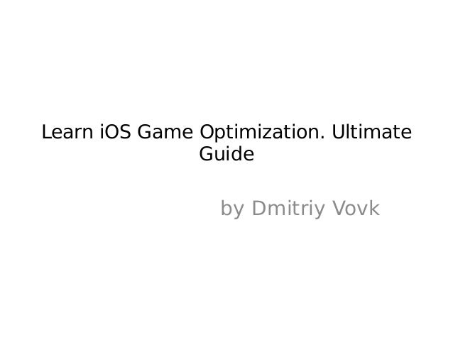 Learn iOS Game Optimization. Ultimate               Guide                 by Dmitriy Vovk