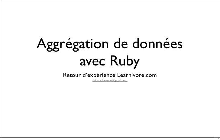 Aggrégation de données       avec Ruby    Retour d'expérience Learnivore.com              thibaut.barrere@gmail.com       ...