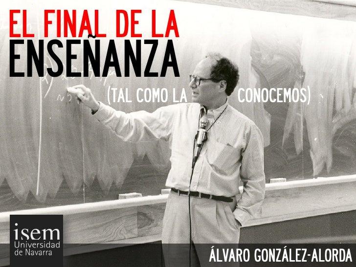 EL FINAL DE LAENSEÑANZA        (TAL COMO LA       CONOCEMOS)                       ÁLVARO GONZÁLEZ-ALORDA