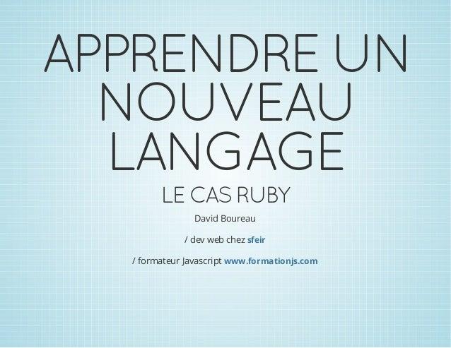 APPRENDRE UN NOUVEAU LANGAGE LE CAS RUBY David Boureau / dev web chez sfeir / formateur Javascript www.formationjs.com
