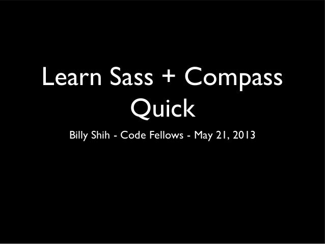 Learn Sass + CompassQuickBilly Shih - Code Fellows - May 21, 2013