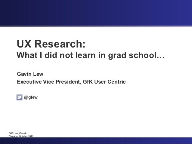 UX Research:      What I did not learn in grad school…      Gavin Lew      Executive Vice President, GfK User Centric     ...