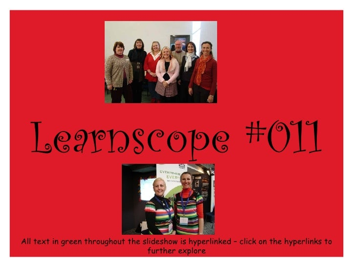 Learnscope #011 All text in green throughout the slideshow is hyperlinked – click on the hyperlinks to further explore