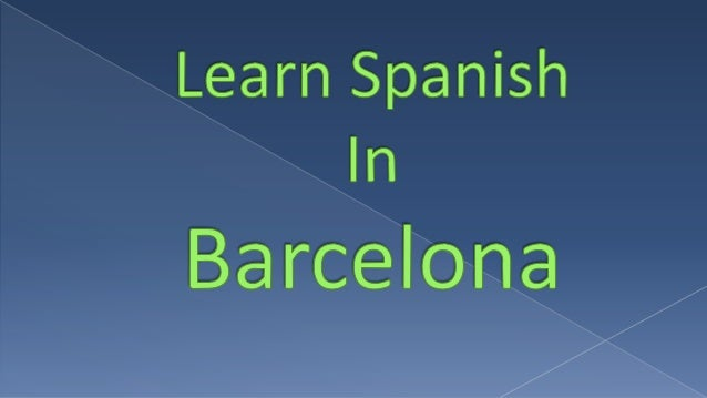 So are you thinking of taking a trip to Barcelona to learn Spanish?