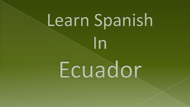 So are you thinking of taking a trip to Ecuador to learn Spanish?