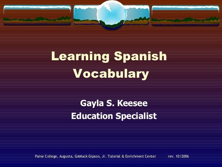 Learning Spanish  Vocabulary Gayla S. Keesee Education Specialist Paine College, Augusta, GA Mack Gipson, Jr. Tutorial & E...