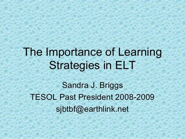 The Importance of Learning Strategies in ELT Sandra J. Briggs TESOL Past President 2008-2009 sjbtbf@earthlink.net