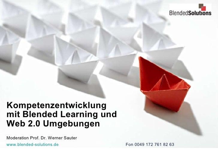 Kompetenzentwicklung  mit Blended Learning und  Web 2.0 Umgebungen Moderation Prof. Dr. Werner Sauter www.blended-solution...