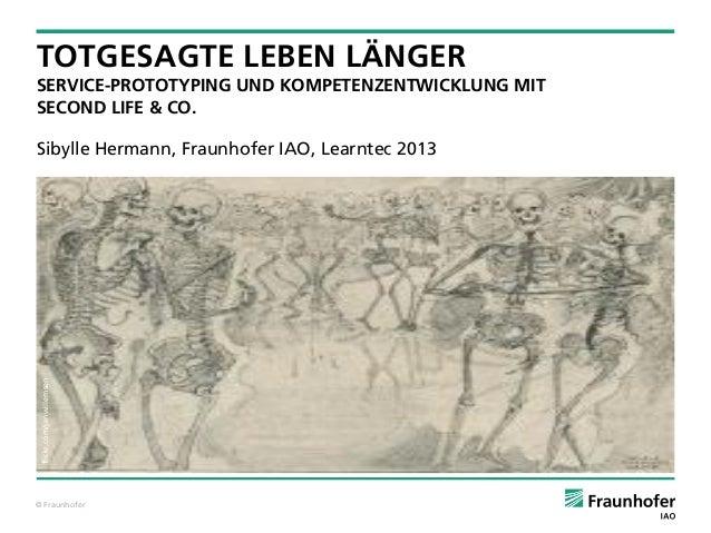 © Fraunhofer1Sibylle Hermann, Fraunhofer IAO, Learntec 2013TOTGESAGTE LEBEN LÄNGERSERVICE-PROTOTYPING UND KOMPETENZENTWICK...