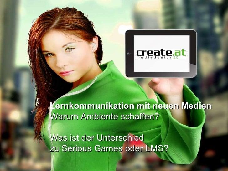 Lernkommunikation mit neuen Medien Warum Ambiente schaffen? Was ist der Unterschied zu Serious Games oder LMS?