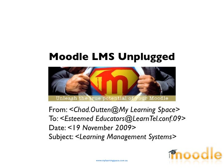 Moodle LMS Unplugged    From: <Chad.Outten@My Learning Space> To: <Esteemed Educators@LearnTel.conf.09> Date: <19 November...
