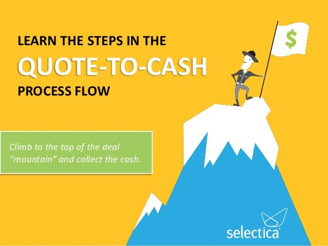 """LEARN THE STEPS IN THEQUOTE-TO-CASHPROCESS FLOWClimb to the top of the deal""""mountain"""" and collect the cash."""
