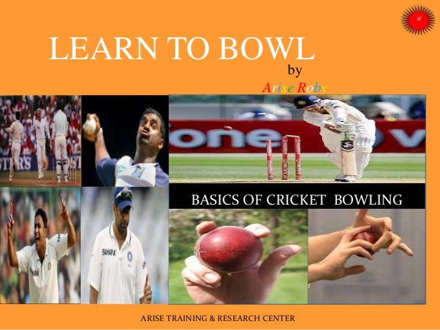 by Arise Roby BASICS OF CRICKET BOWLING ARISE TRAINING & RESEARCH CENTER LEARN TO BOWL