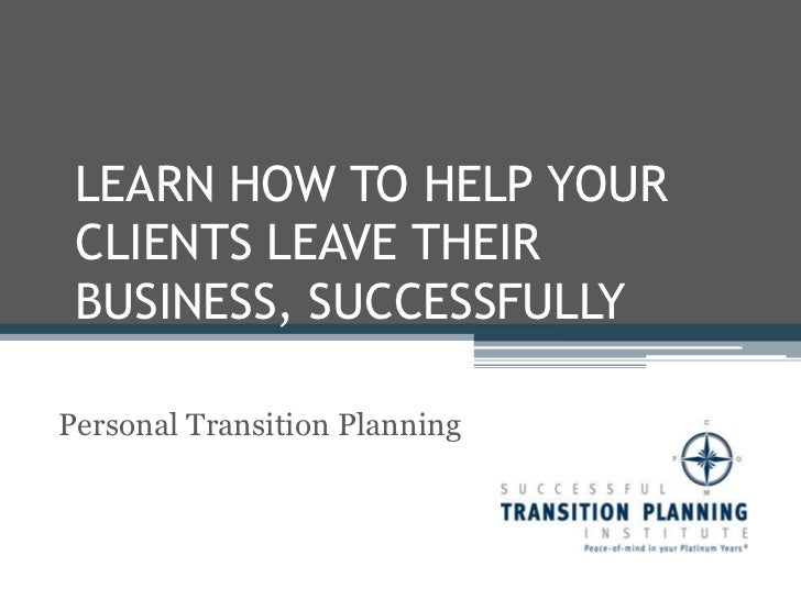 LEARN HOW TO HELP YOUR CLIENTS LEAVE THEIR BUSINESS, SUCCESSFULLY<br />Personal Transition Planning<br />