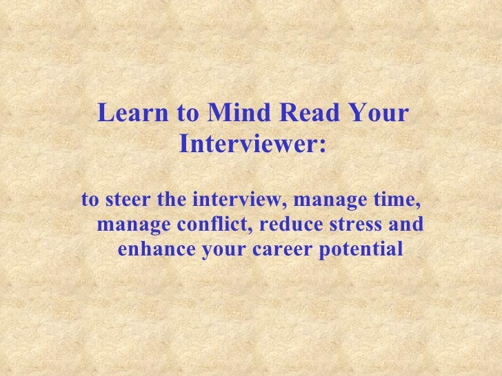 Learn to Mind Read Your Interviewer: <ul><li>to steer the interview, manage time, manage conflict, reduce stress and enhan...