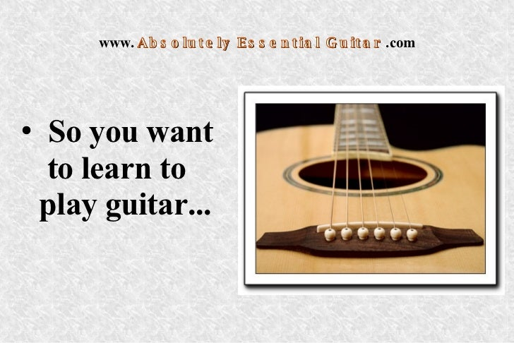 www.   Absolutely Essential Guitar   .com <ul><li>So you want  to learn to  play guitar...  </li></ul>