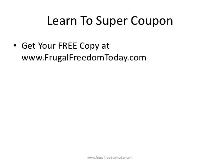 Learn To Super Coupon• Get Your FREE Copy at  www.FrugalFreedomToday.com               www.frugalfreedomtoday.com