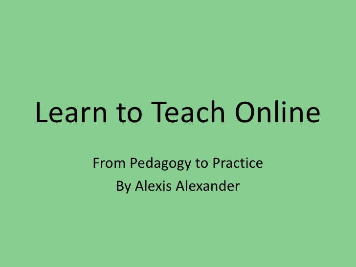 Learn to Teach Online<br />From Pedagogy to Practice<br />By Alexis Alexander <br />