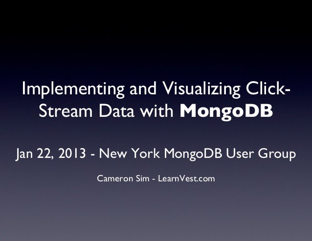 Implementing and Visualizing Click-  Stream Data with MongoDB                      Jan 22, 2013 - New York MongoDB User ...