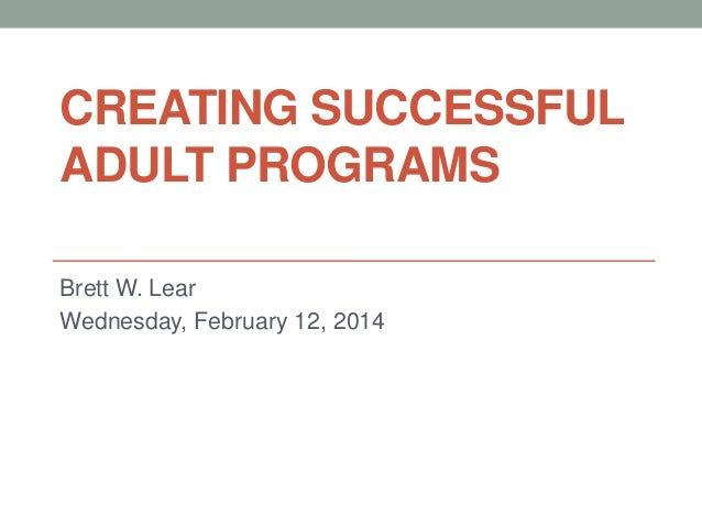 CREATING SUCCESSFUL ADULT PROGRAMS Brett W. Lear Wednesday, February 12, 2014