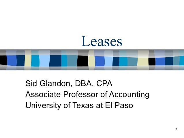 1 Leases Sid Glandon, DBA, CPA Associate Professor of Accounting University of Texas at El Paso