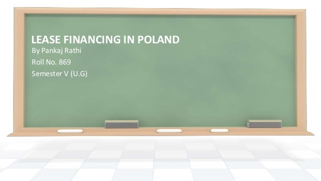 LEASE FINANCING IN POLAND By Pankaj Rathi Roll No. 869 Semester V (U.G)