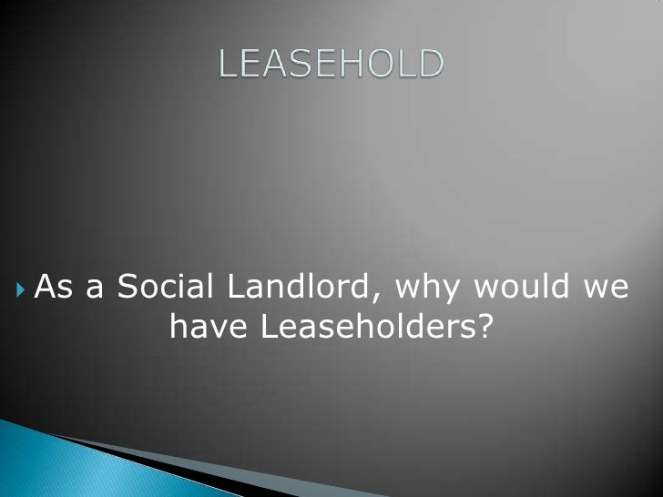  As   a Social Landlord, why would we            have Leaseholders?
