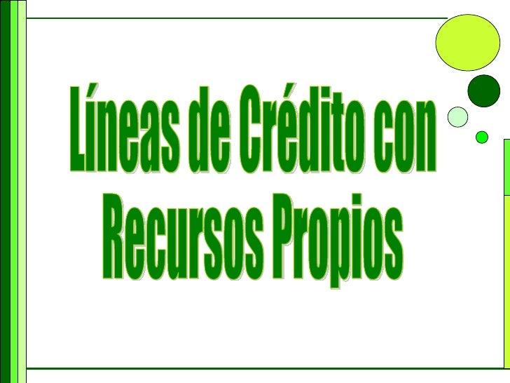 Líneas de Crédito con  Recursos Propios
