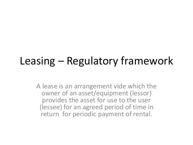 Leasing – Regulatory framework A lease is an arrangement vide which the owner of an asset/equipment (lessor) provides the ...