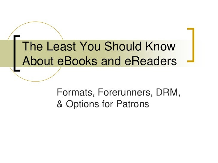 The Least You Should KnowAbout eBooks and eReaders     Formats, Forerunners, DRM,     & Options for Patrons