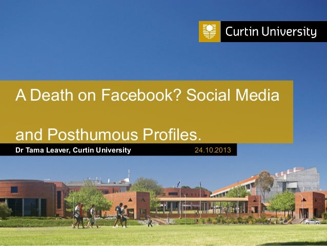 A Death on Facebook? Social Media and Posthumous Profiles. Dr Tama Leaver, Curtin University  Curtin University is a trade...