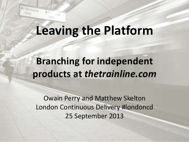 Leaving the Platform Branching for independent products at thetrainline.com Owain Perry and Matthew Skelton London Continu...