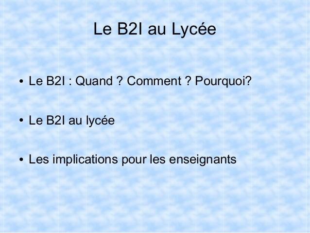Le B2I au Lycée ●  Le B2I : Quand ? Comment ? Pourquoi?  ●  Le B2I au lycée  ●  Les implications pour les enseignants