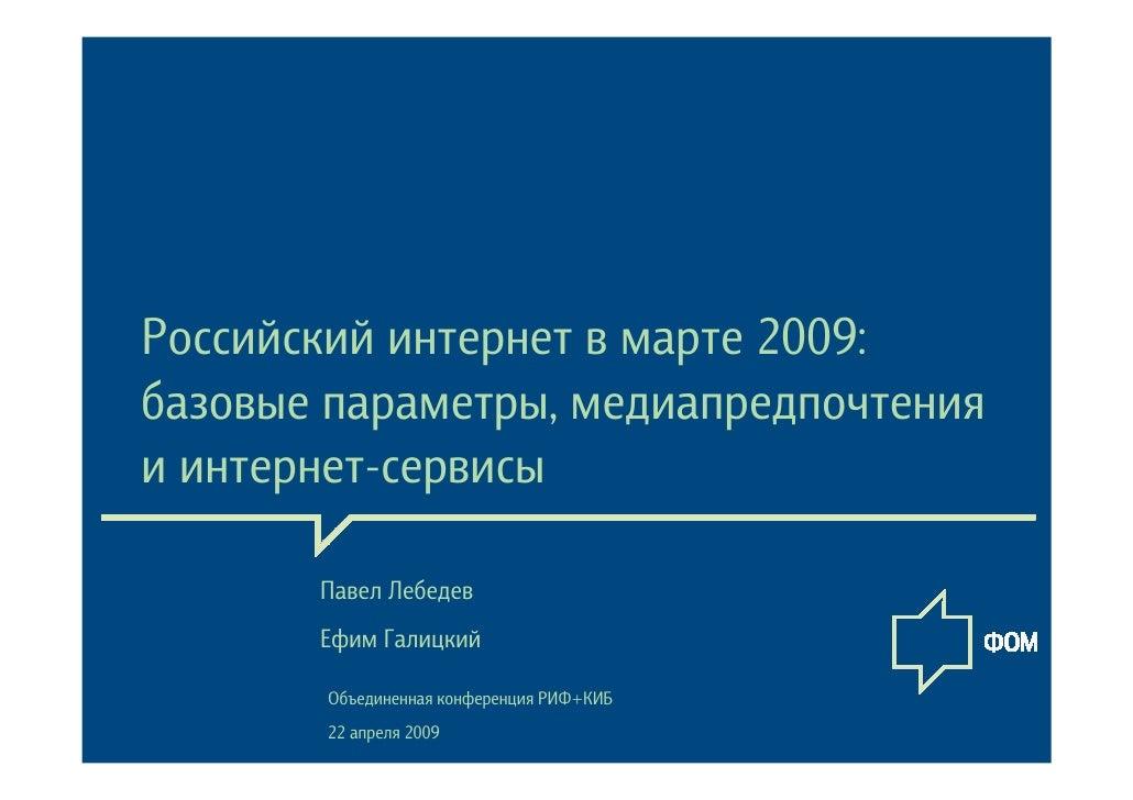 Российский интернет в марте 2009: базовые параметры, медиапредпочтения и интернет-сервисы         Павел Лебедев        Ефи...