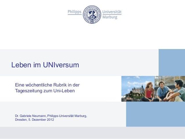 Leben im UNIversumEine wöchentliche Rubrik in derTageszeitung zum Uni-LebenDr. Gabriele Neumann, Philipps-Universität Marb...