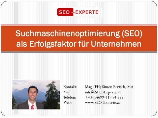 Suchmaschinenoptimierung (SEO) als Erfolgsfaktor für Unternehmen Kontakt: Mag. (FH) Simon Bertsch, MA Mail: info@SEO-Exper...